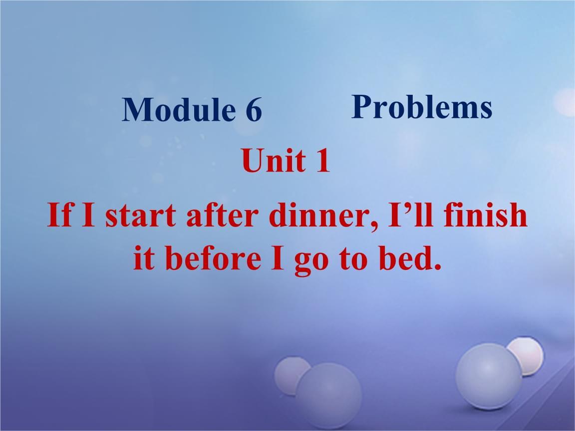 19秋九年级英语上册 Module 6 Problems Unit 1 If I start after dinner, I'll finish it before I go to bed .ppt