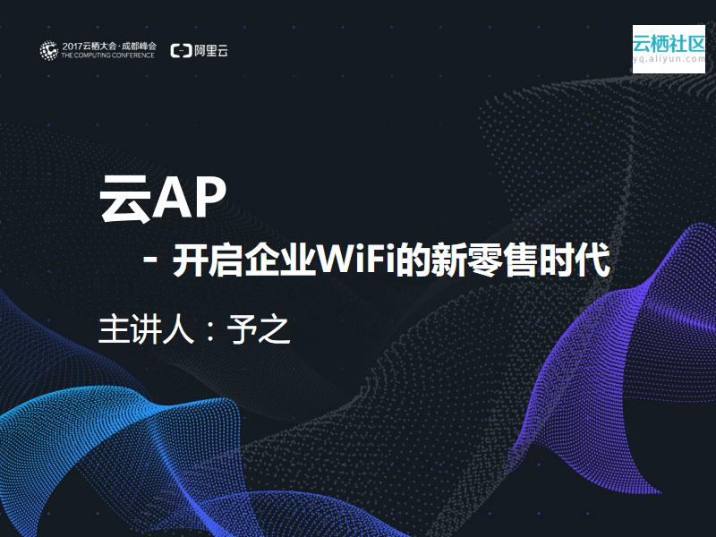 云AP—开启企业WiFi的新零售时代-予之 信息事业部高级网络专家.pdf