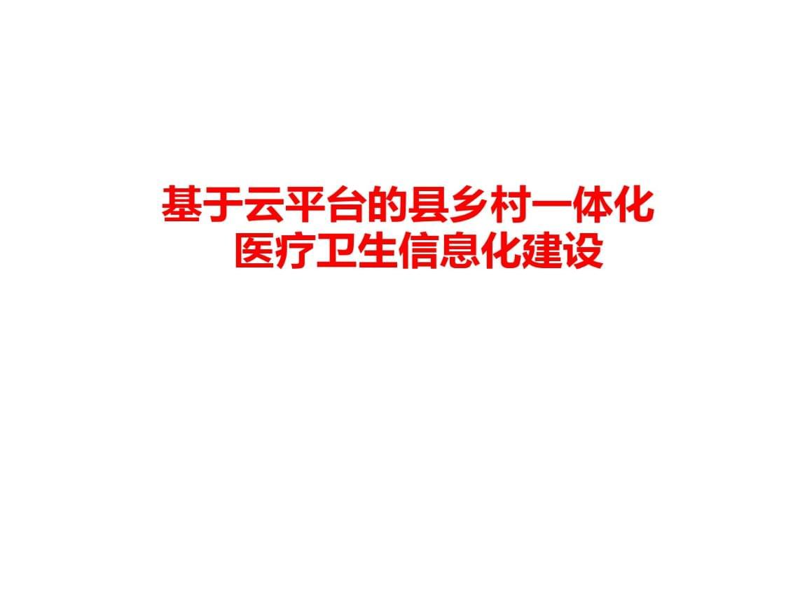 大数据云平台在县乡村一体化卫生信息建设中的应用.ppt